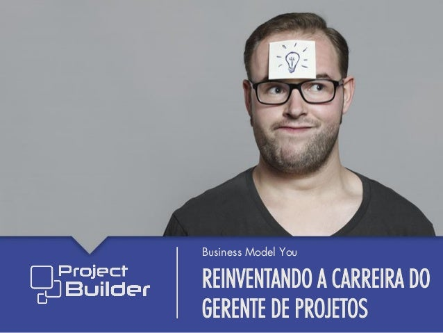 REINVENTANDO A CARREIRA DO GERENTE DE PROJETOS Business Model You