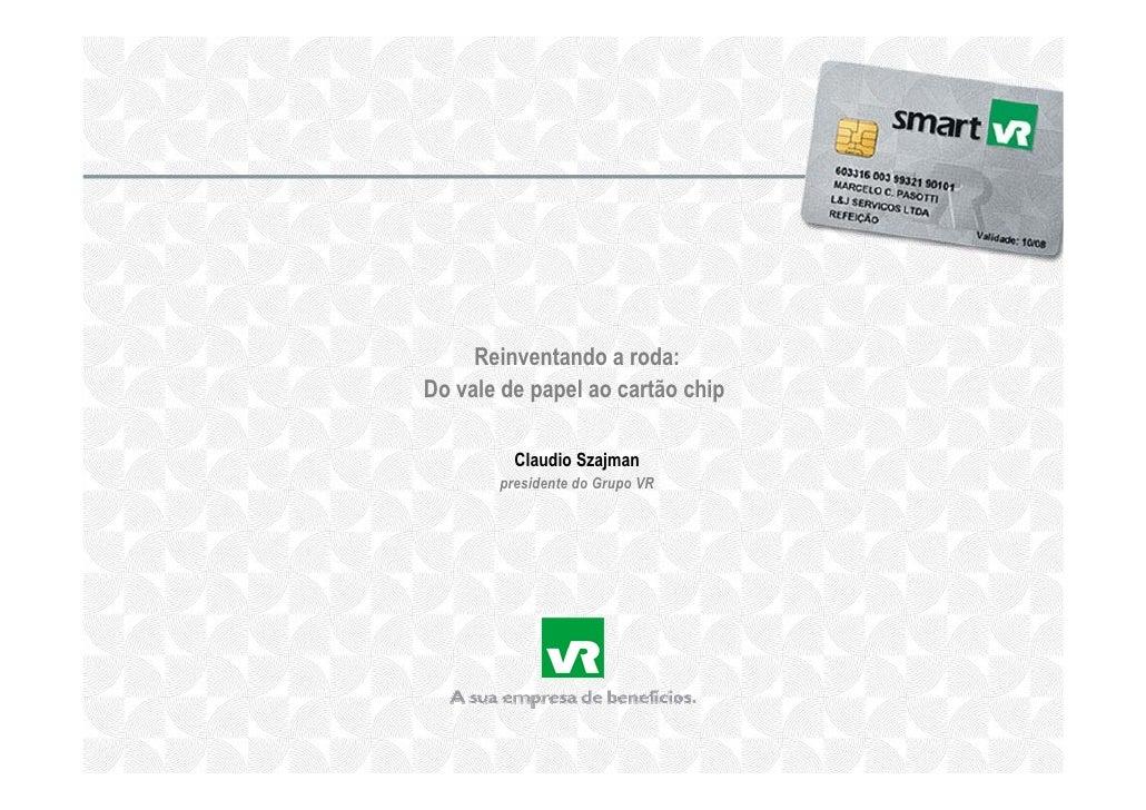 Reinventando a roda: Do vale de papel ao cartão chip           Claudio Szajman        presidente do Grupo VR