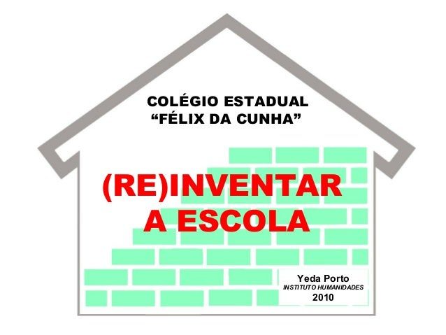 """COLÉGIO ESTADUAL """"FÉLIX DA CUNHA"""" (RE)INVENTAR A ESCOLA Yeda Porto INSTITUTO HUMANIDADES 2010"""