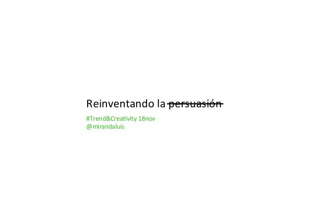 Reinventandolapersuasión #Trend&Crea5vity18nov @mirandaluis