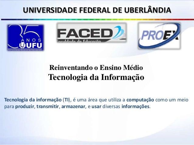 Reinventando o Ensino Médio Tecnologia da Informação UNIVERSIDADE FEDERAL DE UBERLÂNDIA Tecnologia da informação (TI), é u...