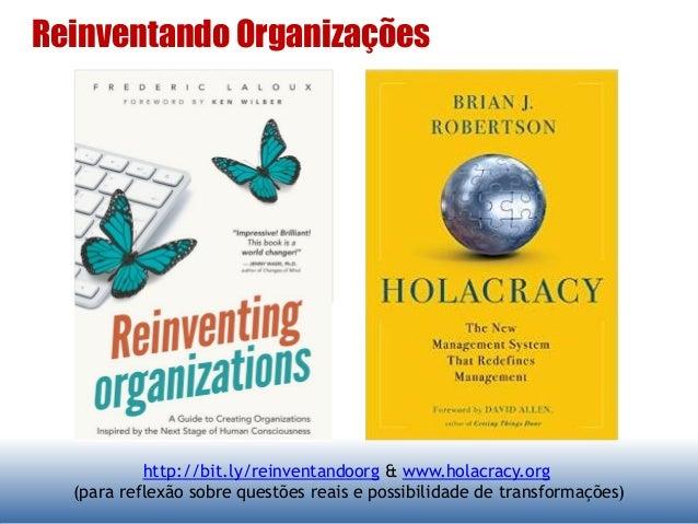 Reinventando Organizações http://bit.ly/reinventandoorg & www.holacracy.org (para reflexão sobre questões reais e possibil...
