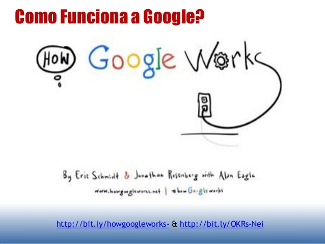 Como Funciona a Google? http://bit.ly/howgoogleworks- & http://bit.ly/OKRs-Nei
