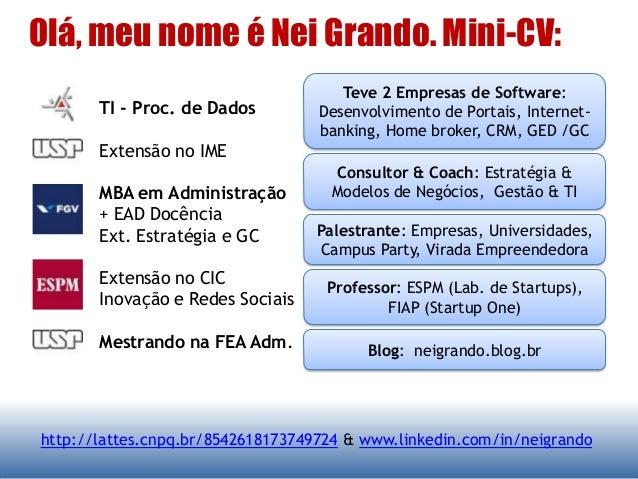 Olá, meu nome é Nei Grando. Mini-CV: http://lattes.cnpq.br/8542618173749724 & www.linkedin.com/in/neigrando TI - Proc. de ...