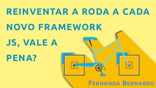 FERNANDA BERNARDO REINVENTAR A RODA A CADA NOVO FRAMEWORK JS, VALE A PENA?
