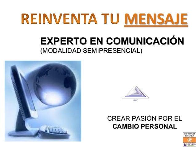 EXPERTO EN COMUNICACIÓN(MODALIDAD SEMIPRESENCIAL)                CREAR PASIÓN POR EL                 CAMBIO PERSONAL