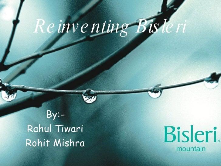Reinventing Bisleri By:- Rahul Tiwari Rohit Mishra