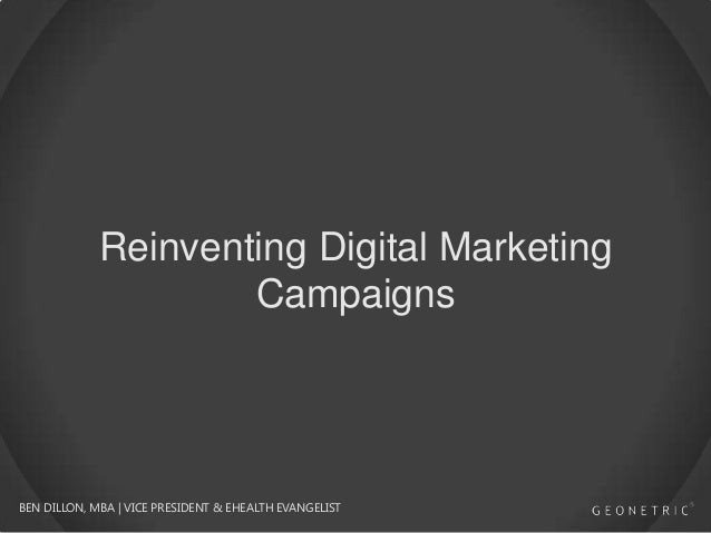 Reinventing Digital Marketing Campaigns  BEN DILLON, MBA   VICE PRESIDENT & EHEALTH EVANGELIST