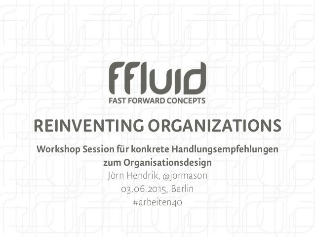 REINVENTING ORGANIZATIONS Workshop Session für konkrete Handlungsempfehlungen zum Organisationsdesign Jörn Hendrik, @jorma...