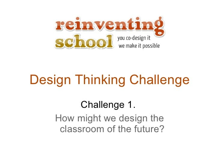 Design Thinking Challenge Challenge 1.  How might we design the classroom of the future?