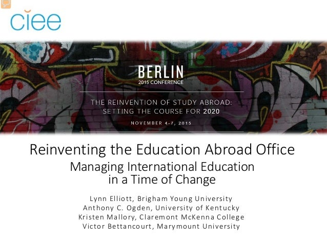 Reinventing the Education Abroad Office Managing International Education in a Time of Change Lynn Elliott, Brigham Young U...