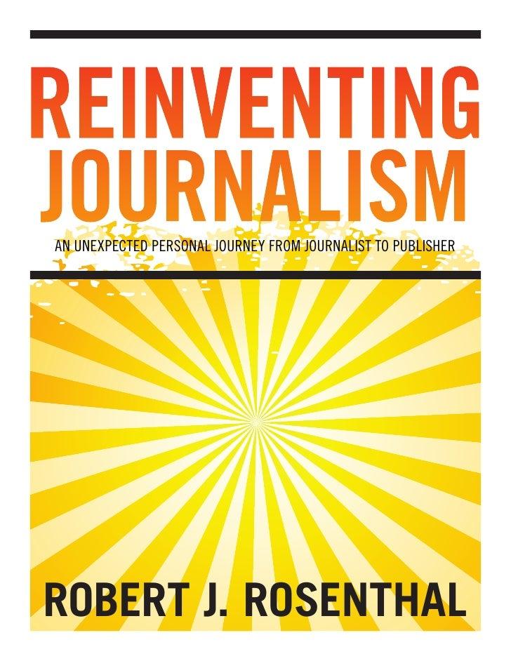 REINVENTINGJOURNALISMAN UNEXPECTED PERSONAL JOURNEY FROM JOURNALIST TO PUBLISHERROBERT J. ROSENTHAL