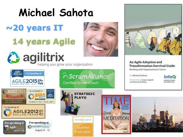 Michael Sahota ~20 years IT 14 years Agile STRATEGIC PLAY® ! !