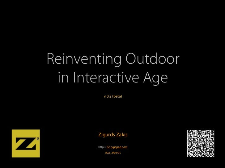 Reinventing Outdoor in Interactive Age          v 0.2 (beta)       Zigurds Zakis       http://ZZ.typepad.com           @zz...