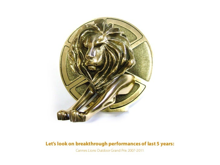 Let's look on breakthrough performances of last 5 years:             Cannes Lions Outdoor Grand Prix 2007-2011