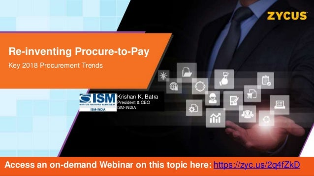 Re-inventing Procure-to-Pay Key 2018 Procurement Trends Krishan K. Batra President & CEO ISM-INDIA Access an on-demand Web...