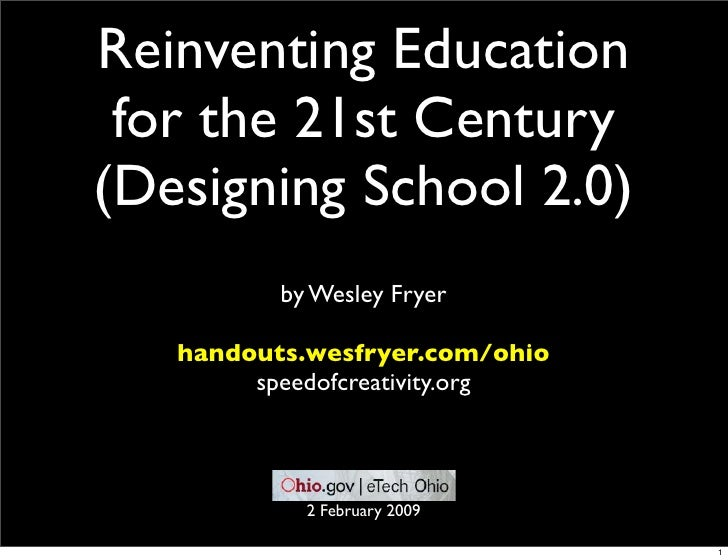 Reinventing Education  for the 21st Century (Designing School 2.0)           by Wesley Fryer     handouts.wesfryer.com/ohi...