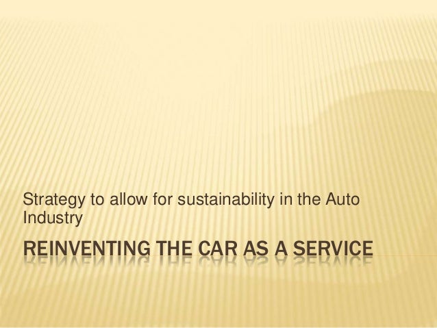 REINVENTING THE CAR AS A SERVICE Strategy to allow for sustainability in the Auto Industry