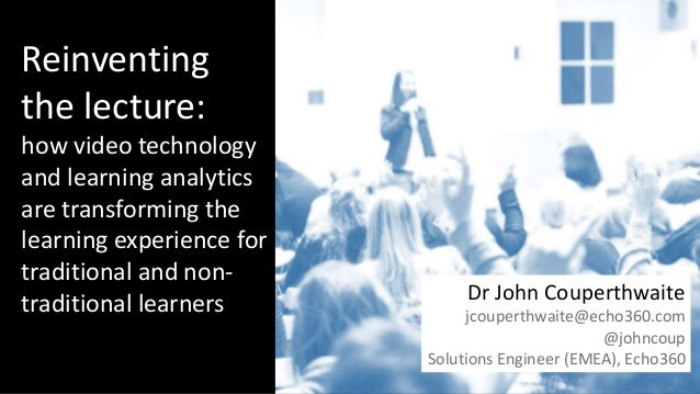 Title page Three things to cover Reinventing the lecture: how video technology and learning analytics are transforming the...