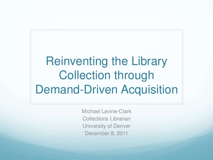 Reinventing the Library   Collection throughDemand-Driven Acquisition        Michael Levine-Clark        Collections Libra...