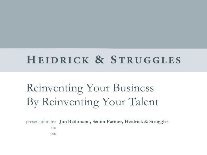 Reinventing Your Business  By Reinventing Your Talent Jim Bethmann, Senior Partner, Heidrick & Struggles