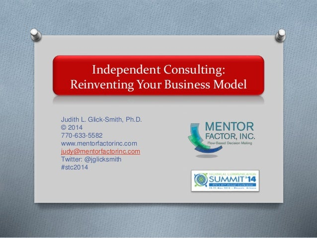 Independent Consulting: Reinventing Your Business Model Judith L. Glick-Smith, Ph.D. © 2014 770-633-5582 www.mentorfactori...