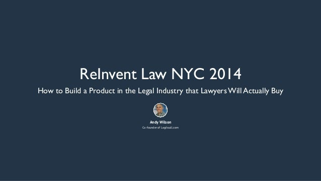 ReInvent Law NYC 2014 How to Build a Product in the Legal Industry that Lawyers Will Actually Buy  Andy Wilson Co-founder ...