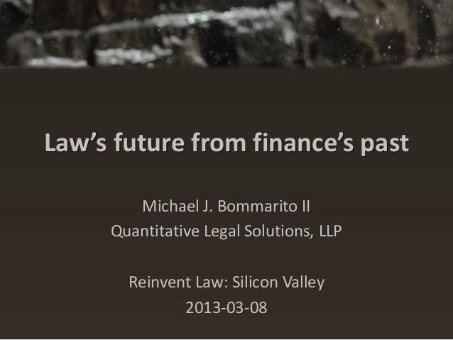 Law's future from finance's past        Michael J. Bommarito II     Quantitative Legal Solutions, LLP       Reinvent Law: ...