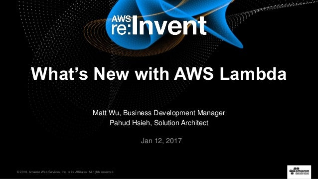 © 2016, Amazon Web Services, Inc. or its Affiliates. All rights reserved. Jan 12, 2017 What's New with AWS Lambda Matt Wu,...