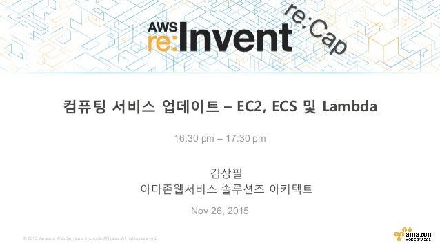 © 2015, Amazon Web Services, Inc. or its Affiliates. All rights reserved. Nov 26, 2015 16:30 pm – 17:30 pm 컴퓨팅 서비스 업데이트– ...