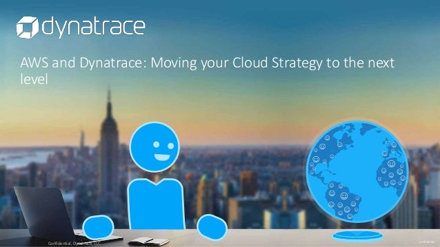 confidential AWS and Dynatrace: Moving your Cloud Strategy to the next level Confidential, Dynatrace, LLC
