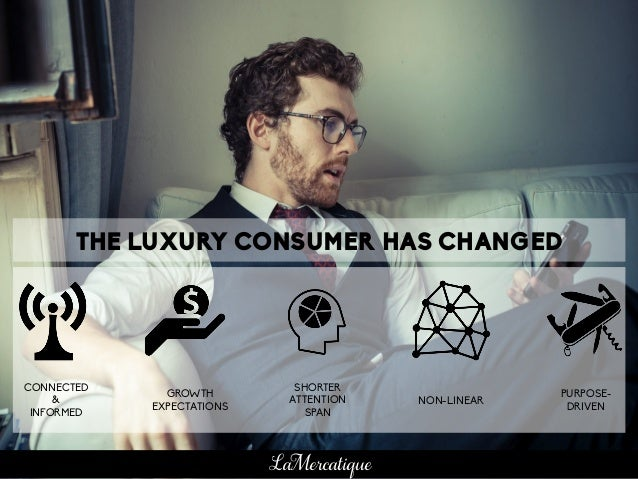 THE LUXURY CONSUMER HAS CHANGED CONNECTED & INFORMED GROWTH EXPECTATIONS SHORTER ATTENTION SPAN NON-LINEAR PURPOSE- DRIVEN...