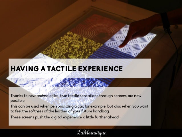 HAVING A TACTILE EXPERIENCE Thanks to new technologies, true tactile sensations through screens are now possible. This can...