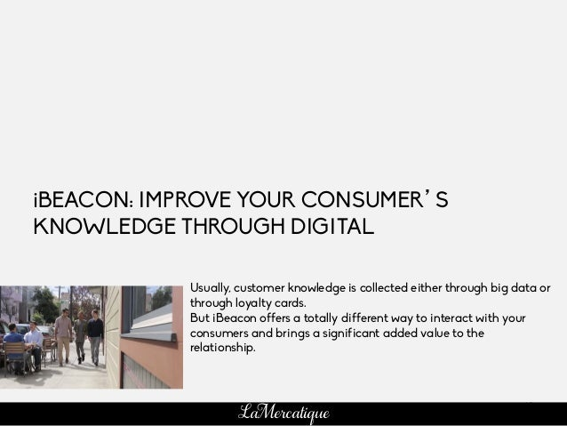 63 LaMercatique iBEACON: IMPROVE YOUR CONSUMER'S KNOWLEDGE THROUGH DIGITAL Usually, customer knowledge is collected either...