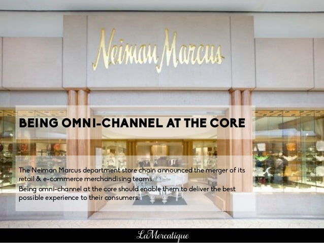 BEING OMNI-CHANNEL AT THE CORE The Neiman Marcus department store chain announced the merger of its retail & e-commerce me...