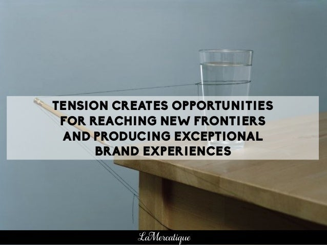 TENSION CREATES OPPORTUNITIES FOR REACHING NEW FRONTIERS AND PRODUCING EXCEPTIONAL BRAND EXPERIENCES LaMercatique