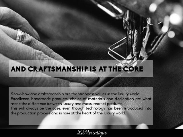 Know-how and craftsmanship are the strongest values in the luxury world. Excellence, handmade products, choice of material...