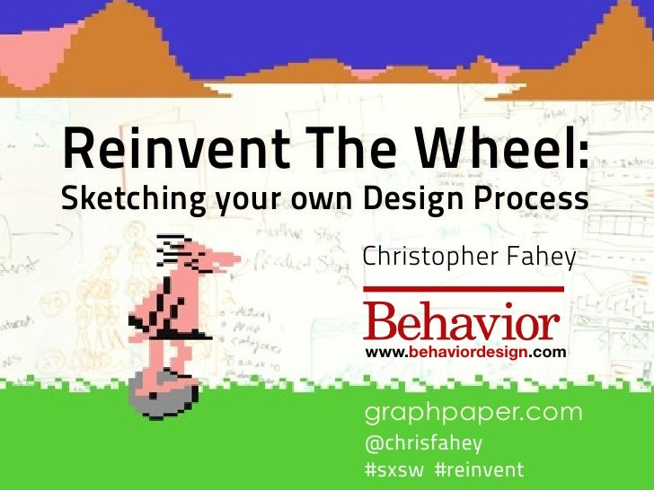 Reinvent The Wheel: Sketching your own Design Process                   Christopher Fahey                     www.behavior...