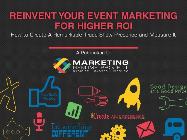 A Publication Of REINVENT YOUR EVENT MARKETING FOR HIGHER ROI How to Create A Remarkable Trade Show Presence and Measure It