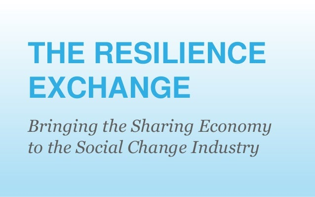 Bringing the Sharing Economy to the Social Change Industry THE RESILIENCE EXCHANGE