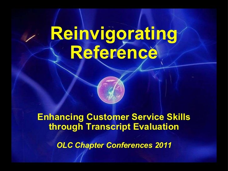 Reinvigorating Reference Enhancing Customer Service Skills through Transcript Evaluation  OLC Chapter Conferences 2011