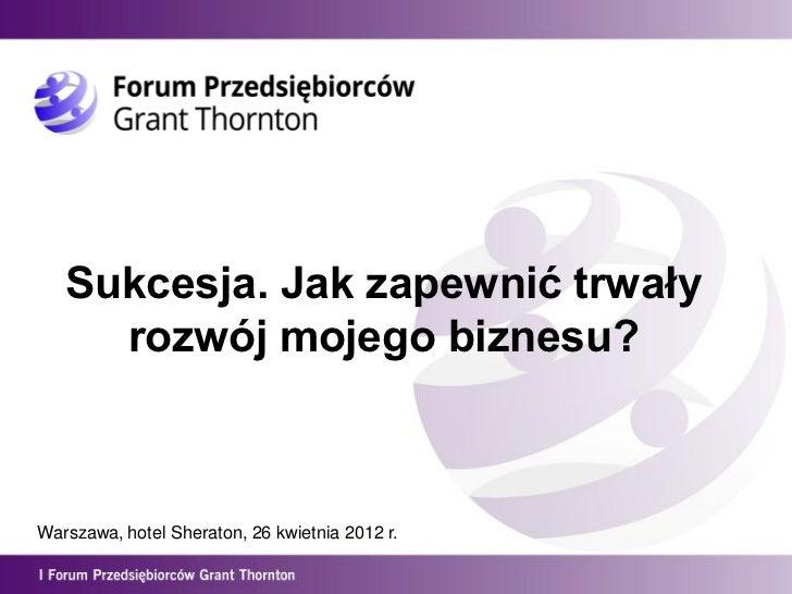 Sukcesja. Jak zapewnić trwały     rozwój mojego biznesu?Warszawa, hotel Sheraton, 26 kwietnia 2012 r.