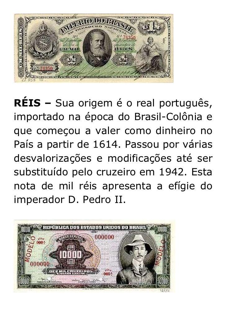 RÉIS – Sua origem é o real português,importado na época do Brasil-Colônia eque começou a valer como dinheiro noPaís a part...