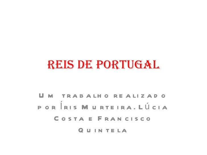 Reis de Portugal Um trabalho realizado por Íris Murteira. Lúcia Costa e Francisco Quintela 2010/2011
