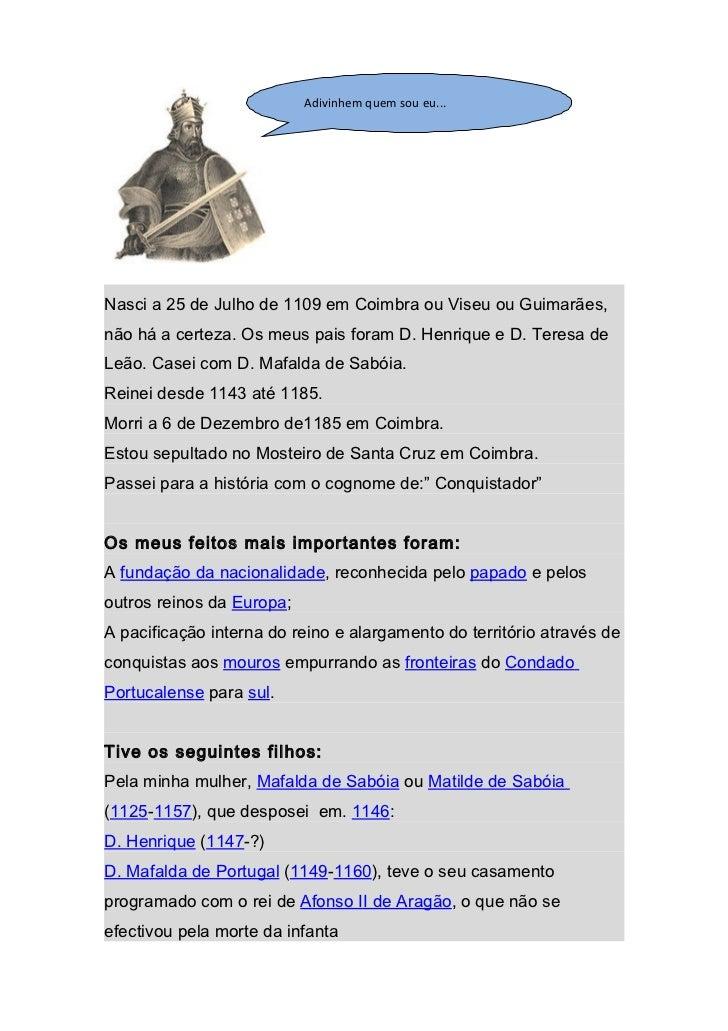 Adivinhem quem sou eu...Nasci a 25 de Julho de 1109 em Coimbra ou Viseu ou Guimarães,não há a certeza. Os meus pais foram ...