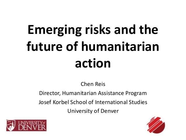 Emerging risks and the  future of humanitarian  action  Chen Reis  Director, Humanitarian Assistance Program  Josef Korbel...