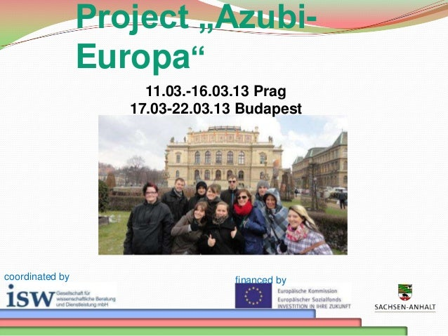 "Project ""AzubiEuropa"" 11.03.-16.03.13 Prag 17.03-22.03.13 Budapest  coordinated by  financed by"