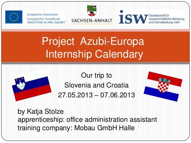 Project Azubi-Europa Internship Calendary Our trip to Slovenia and Croatia 27.05.2013 – 07.06.2013 by Katja Stolze apprent...