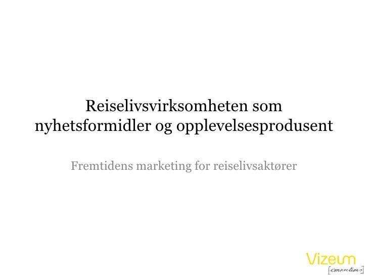 Reiselivsvirksomheten som nyhetsformidler og opplevelsesprodusent<br />Fremtidens marketing for reiselivsaktører<br />