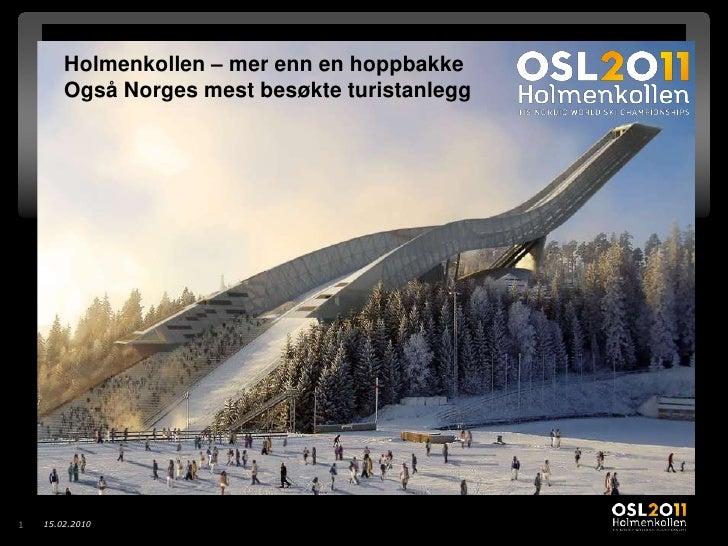 12.02.2010<br />1<br />Holmenkollen – mer enn en hoppbakke <br />Også Norges mest besøkte turistanlegg<br />Her kommer ani...
